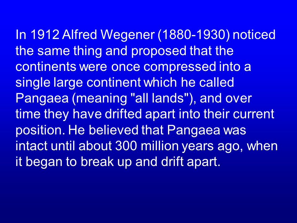In 1912 Alfred Wegener (1880-1930) noticed the same thing and proposed that the continents were once compressed into a single large continent which he called Pangaea (meaning all lands ), and over time they have drifted apart into their current position.