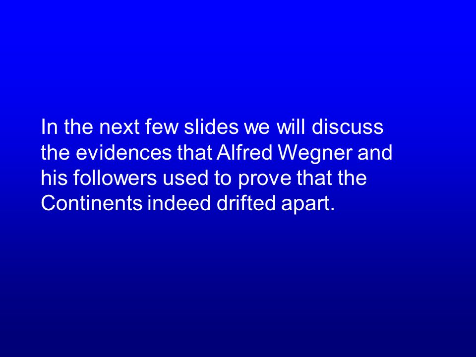 In the next few slides we will discuss the evidences that Alfred Wegner and his followers used to prove that the Continents indeed drifted apart.