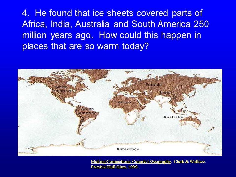 4. He found that ice sheets covered parts of Africa, India, Australia and South America 250 million years ago. How could this happen in places that are so warm today