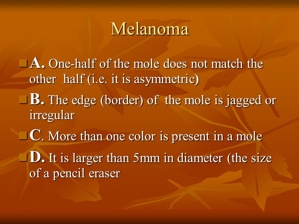 Melanoma A. One-half of the mole does not match the other half (i.e. it is asymmetric) B. The edge (border) of the mole is jagged or irregular.