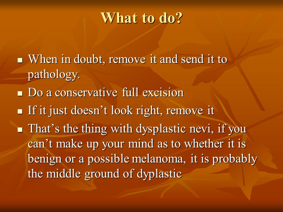 What to do When in doubt, remove it and send it to pathology.