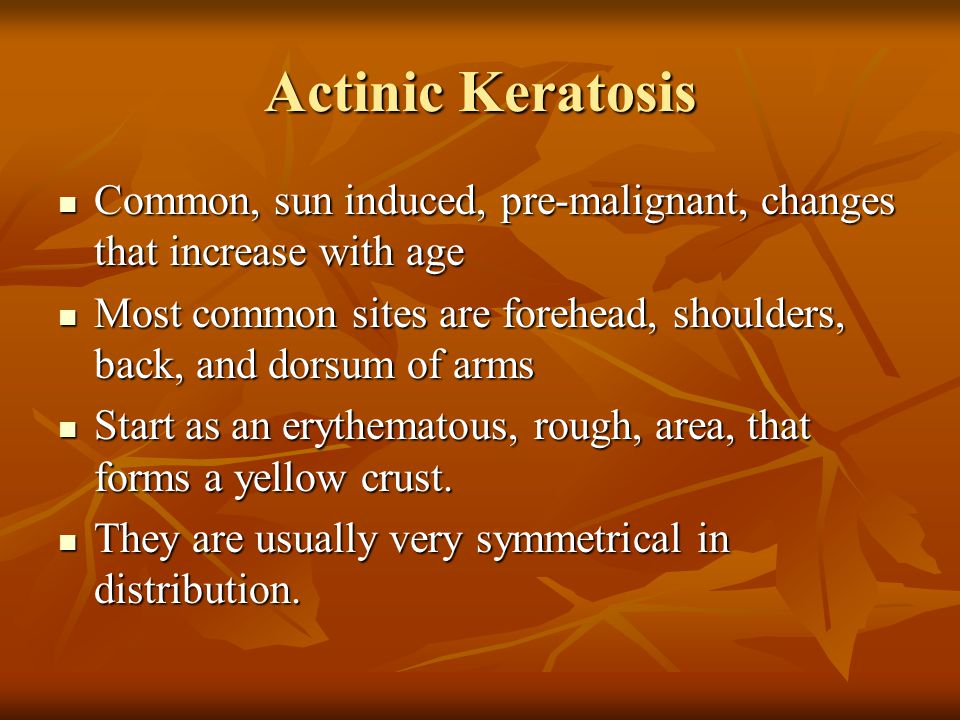 Actinic Keratosis Common, sun induced, pre-malignant, changes that increase with age.