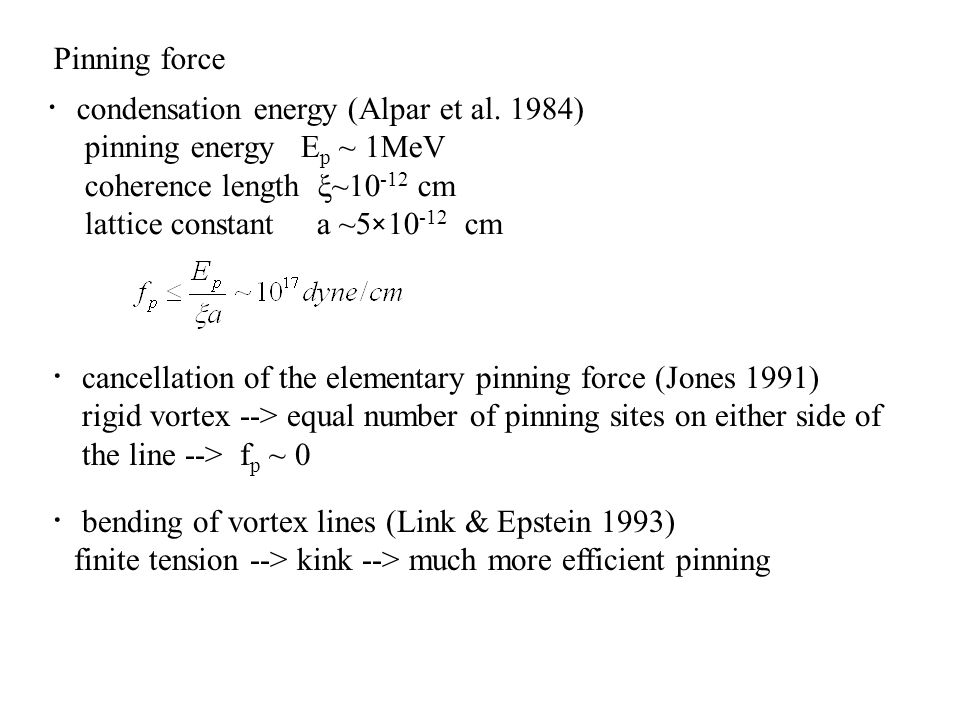 Pinning force ・condensation energy (Alpar et al. 1984) pinning energy Ep ~ 1MeV. coherence length ξ~10-12 cm.
