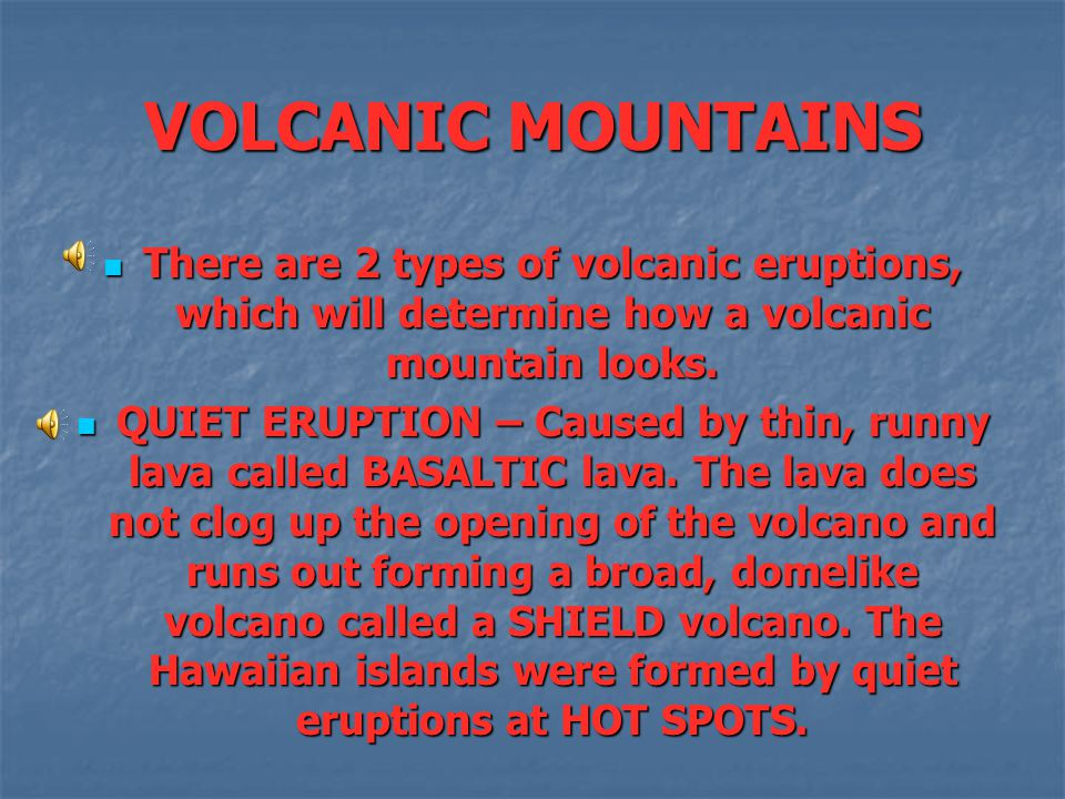VOLCANIC MOUNTAINS There are 2 types of volcanic eruptions, which will determine how a volcanic mountain looks.