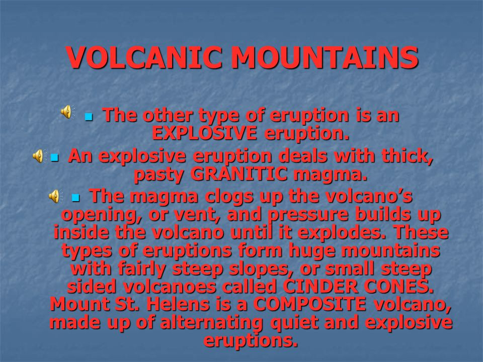 VOLCANIC MOUNTAINS The other type of eruption is an EXPLOSIVE eruption. An explosive eruption deals with thick, pasty GRANITIC magma.