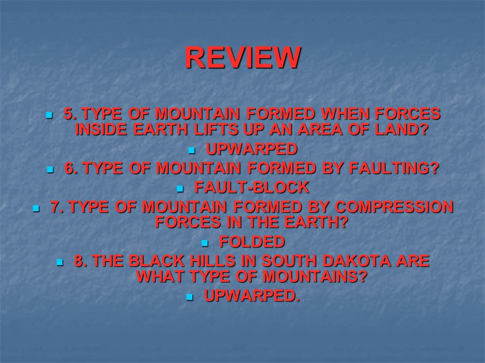 REVIEW 5. TYPE OF MOUNTAIN FORMED WHEN FORCES INSIDE EARTH LIFTS UP AN AREA OF LAND UPWARPED. 6. TYPE OF MOUNTAIN FORMED BY FAULTING