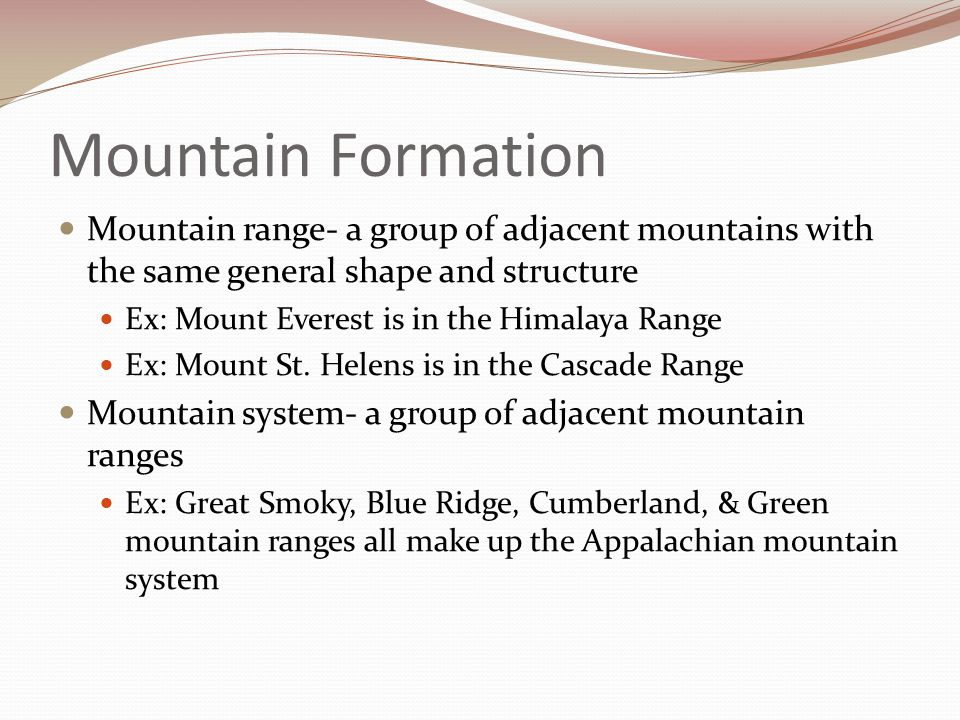 Mountain Formation Mountain range- a group of adjacent mountains with the same general shape and structure.