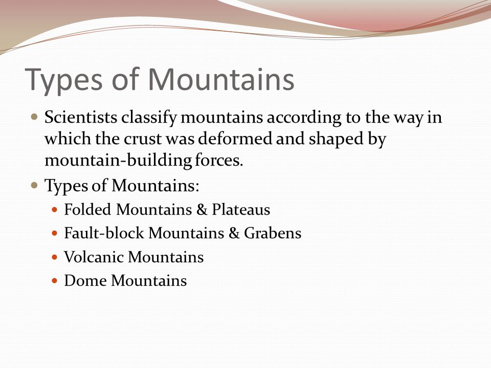 Types of Mountains Scientists classify mountains according to the way in which the crust was deformed and shaped by mountain-building forces.