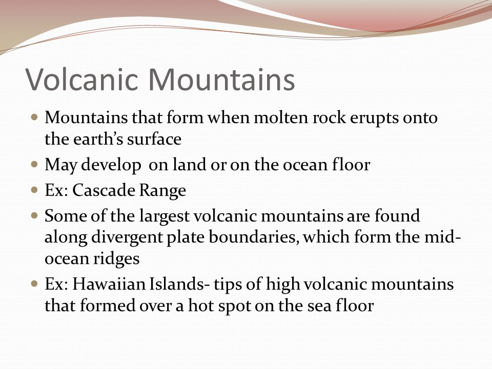 Volcanic Mountains Mountains that form when molten rock erupts onto the earth's surface. May develop on land or on the ocean floor.