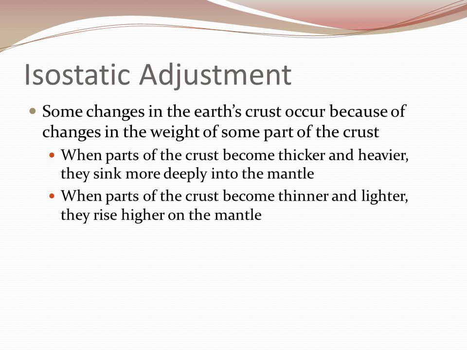 Isostatic Adjustment Some changes in the earth's crust occur because of changes in the weight of some part of the crust.