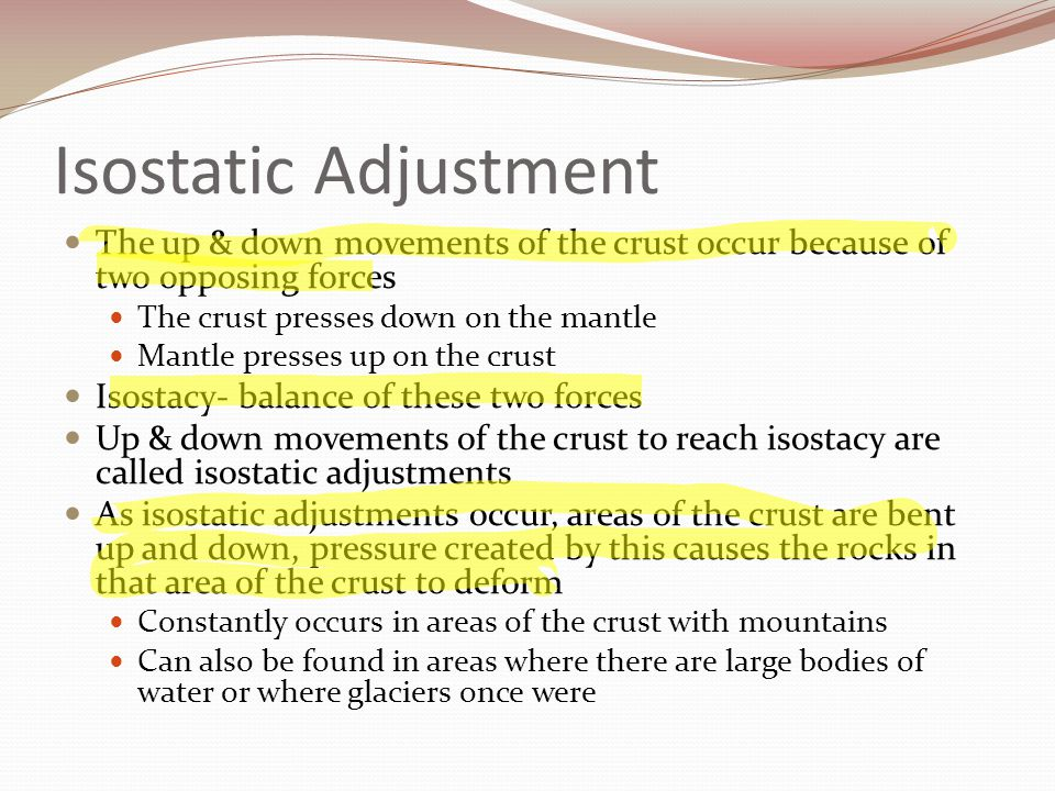 Isostatic Adjustment The up & down movements of the crust occur because of two opposing forces. The crust presses down on the mantle.
