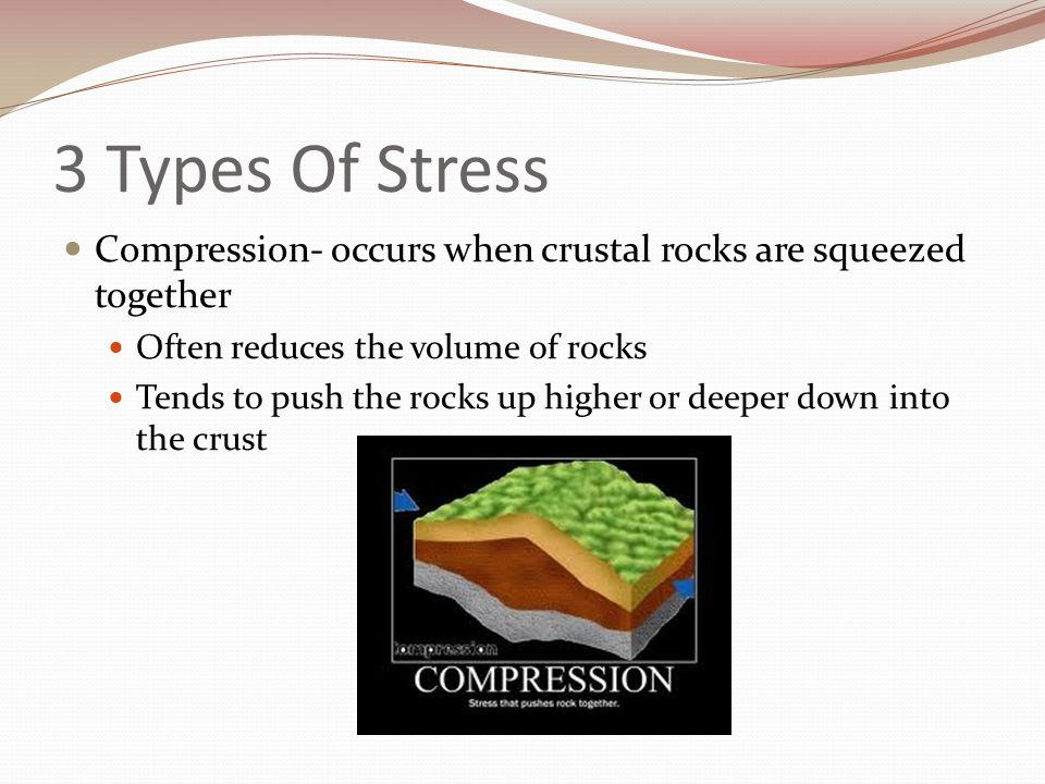 3 Types Of Stress Compression- occurs when crustal rocks are squeezed together. Often reduces the volume of rocks.