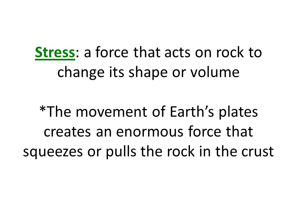 Stress: a force that acts on rock to change its shape or volume