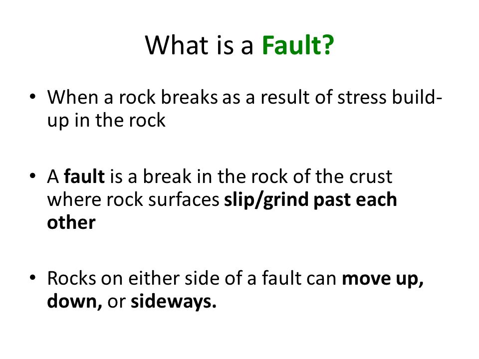 What is a Fault When a rock breaks as a result of stress build-up in the rock.