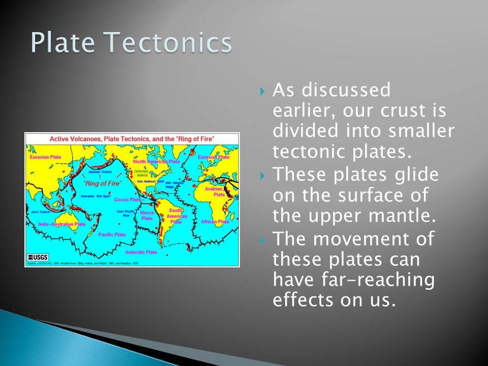 Plate Tectonics As discussed earlier, our crust is divided into smaller tectonic plates. These plates glide on the surface of the upper mantle.