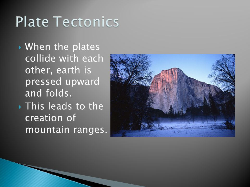 Plate Tectonics When the plates collide with each other, earth is pressed upward and folds.