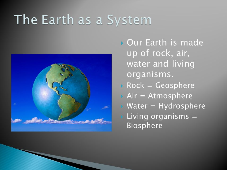 The Earth as a System Our Earth is made up of rock, air, water and living organisms. Rock = Geosphere.