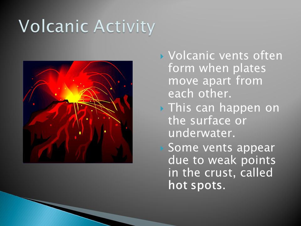 Volcanic Activity Volcanic vents often form when plates move apart from each other. This can happen on the surface or underwater.