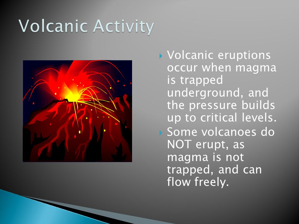 Volcanic Activity Volcanic eruptions occur when magma is trapped underground, and the pressure builds up to critical levels.