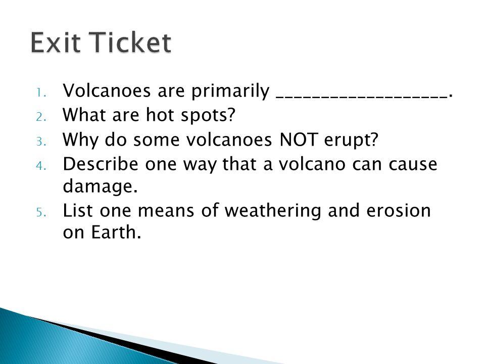 Exit Ticket Volcanoes are primarily ___________________.