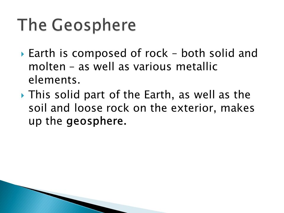 The Geosphere Earth is composed of rock – both solid and molten – as well as various metallic elements.