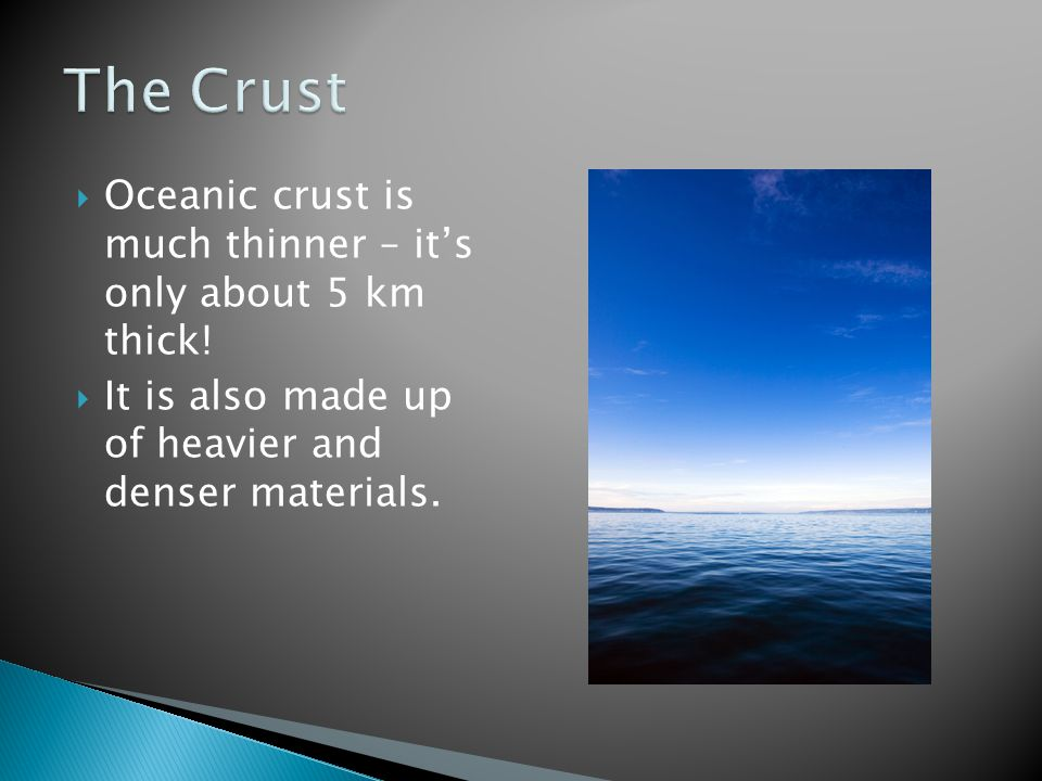 The Crust Oceanic crust is much thinner – it's only about 5 km thick!