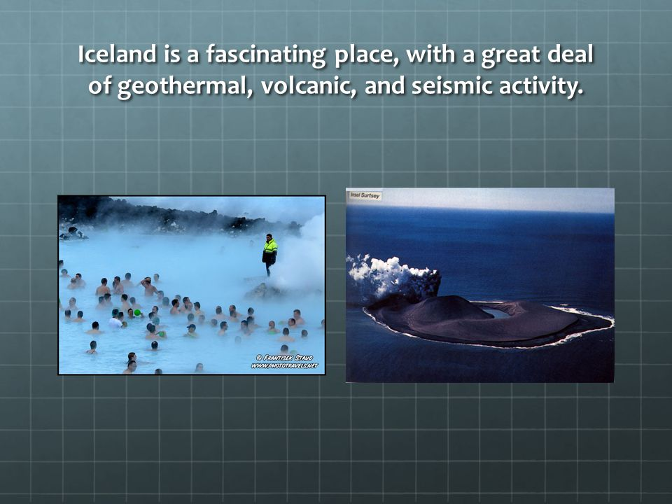 Iceland is a fascinating place, with a great deal of geothermal, volcanic, and seismic activity.