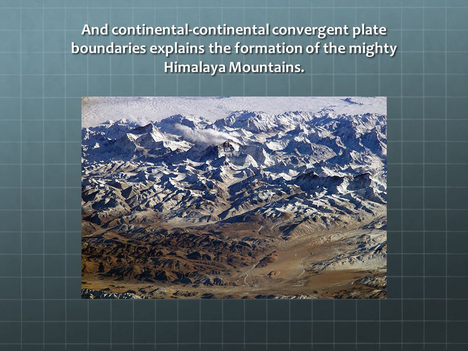 And continental-continental convergent plate boundaries explains the formation of the mighty Himalaya Mountains.