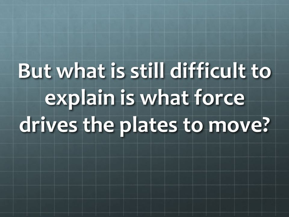 But what is still difficult to explain is what force drives the plates to move