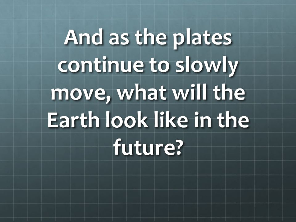 And as the plates continue to slowly move, what will the Earth look like in the future
