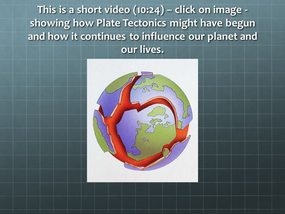 This is a short video (10:24) – click on image - showing how Plate Tectonics might have begun and how it continues to influence our planet and our lives.