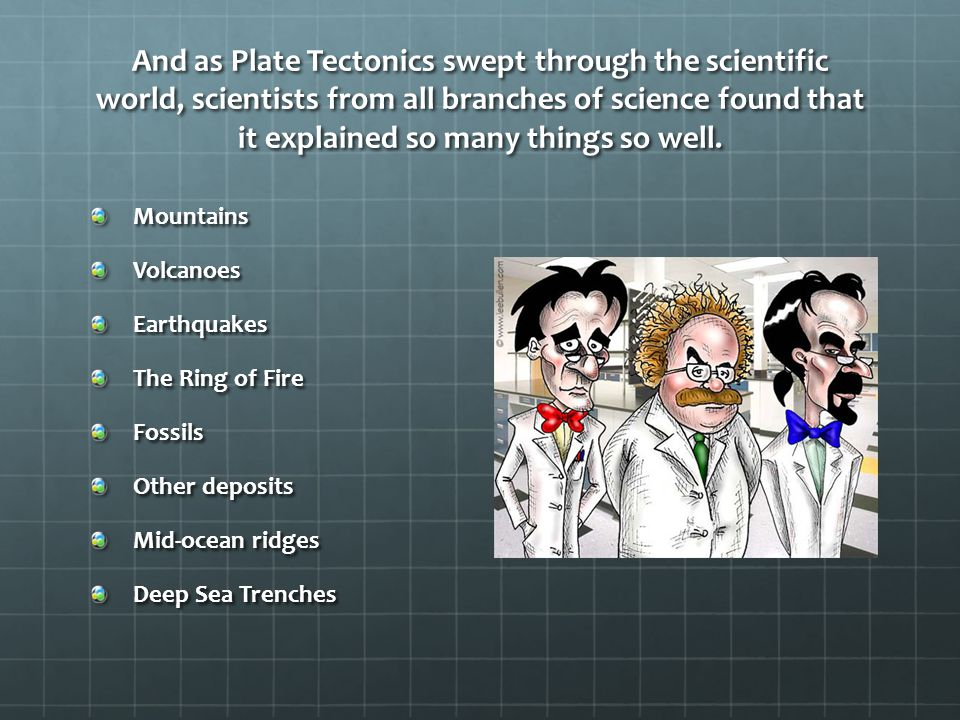 And as Plate Tectonics swept through the scientific world, scientists from all branches of science found that it explained so many things so well.