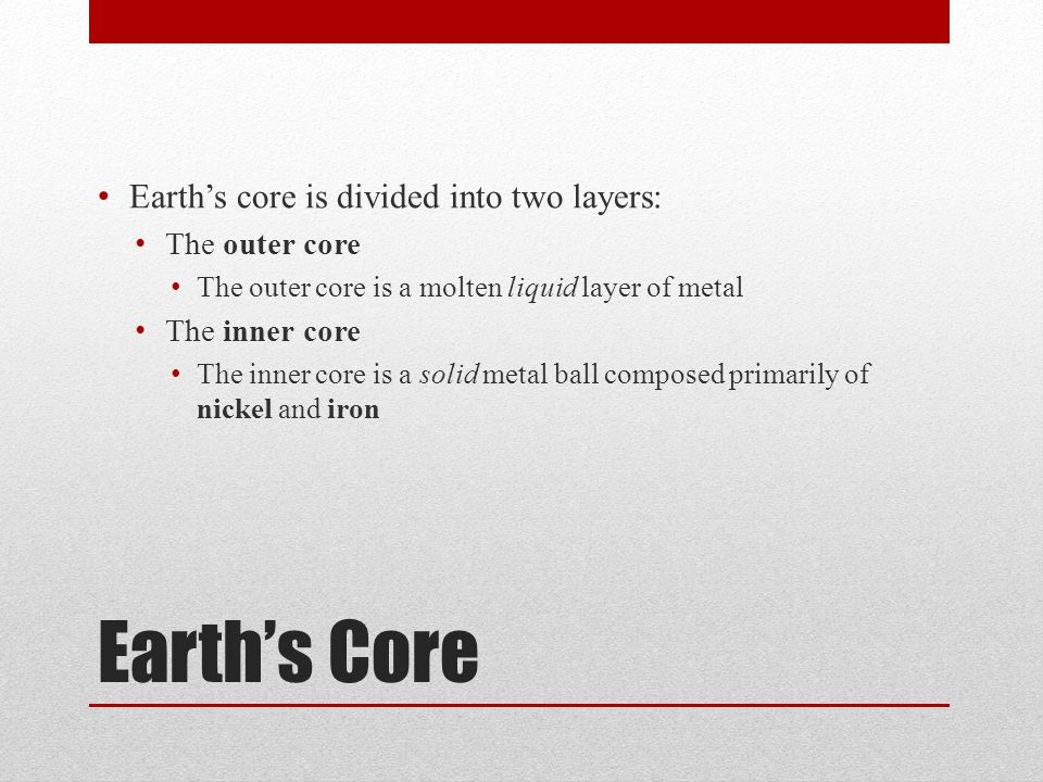 Earth's Core Earth's core is divided into two layers: The outer core