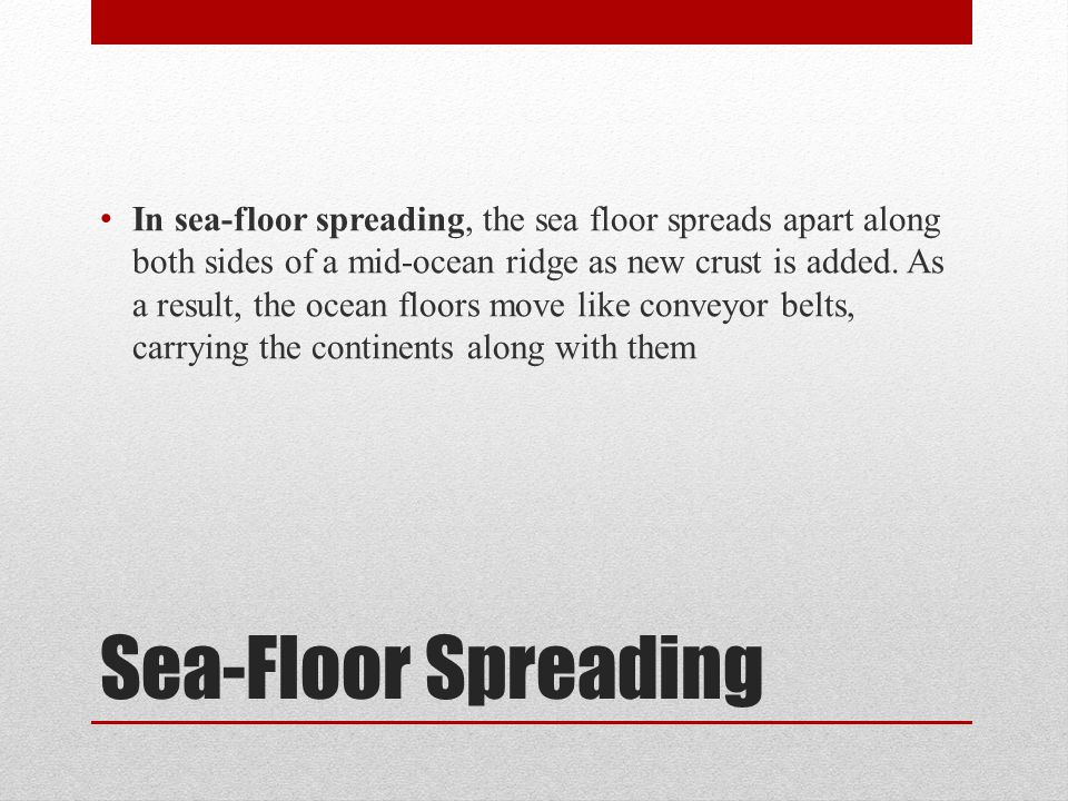 In sea-floor spreading, the sea floor spreads apart along both sides of a mid-ocean ridge as new crust is added. As a result, the ocean floors move like conveyor belts, carrying the continents along with them
