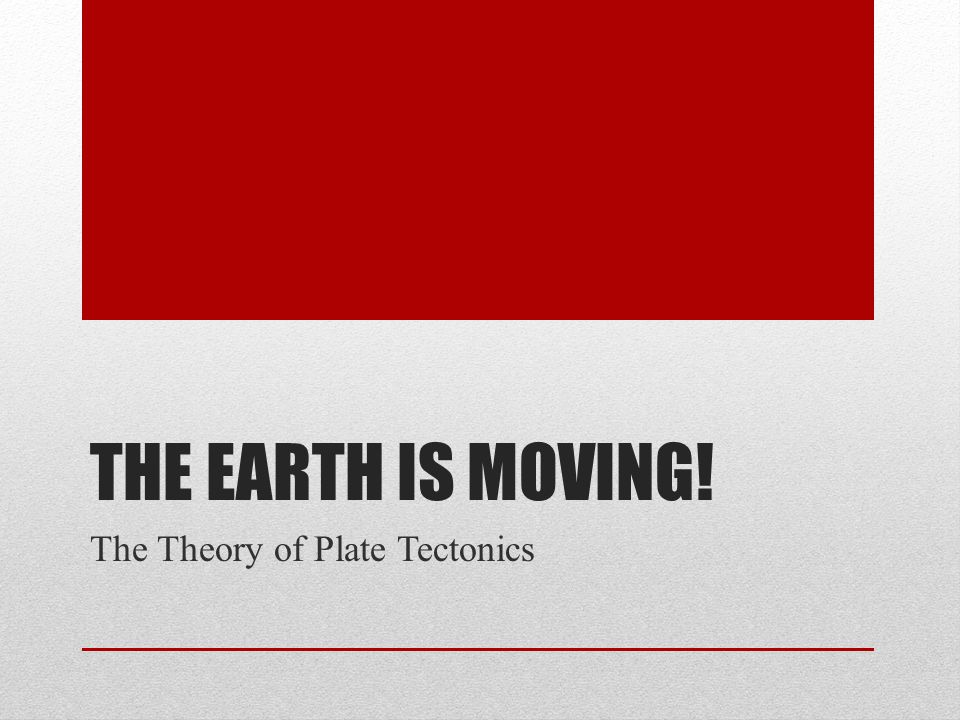 The earth is moving! The Theory of Plate Tectonics