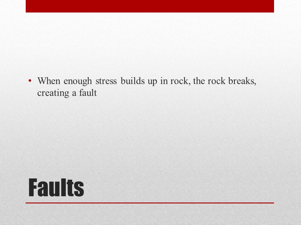 When enough stress builds up in rock, the rock breaks, creating a fault