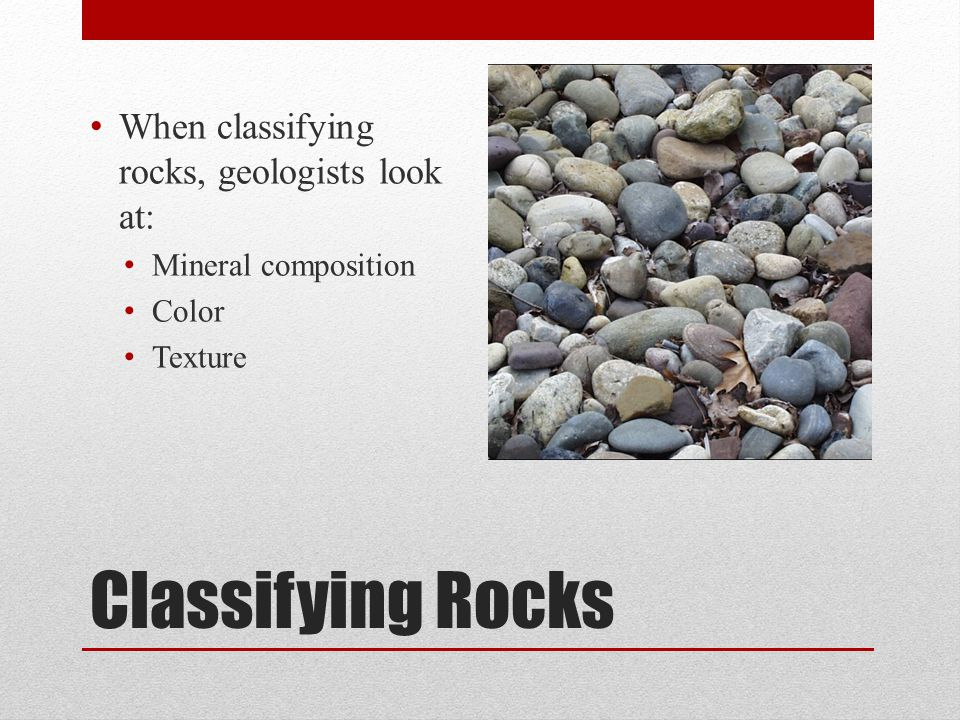 Classifying Rocks When classifying rocks, geologists look at: