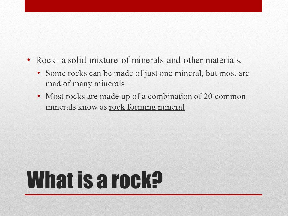 What is a rock Rock- a solid mixture of minerals and other materials.