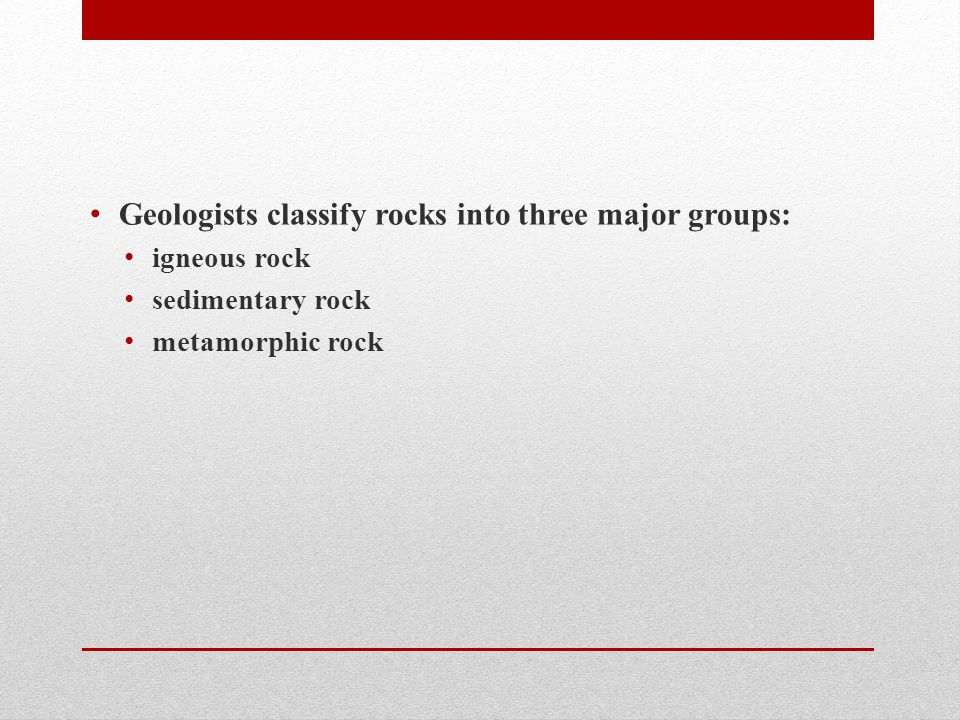 Geologists classify rocks into three major groups: