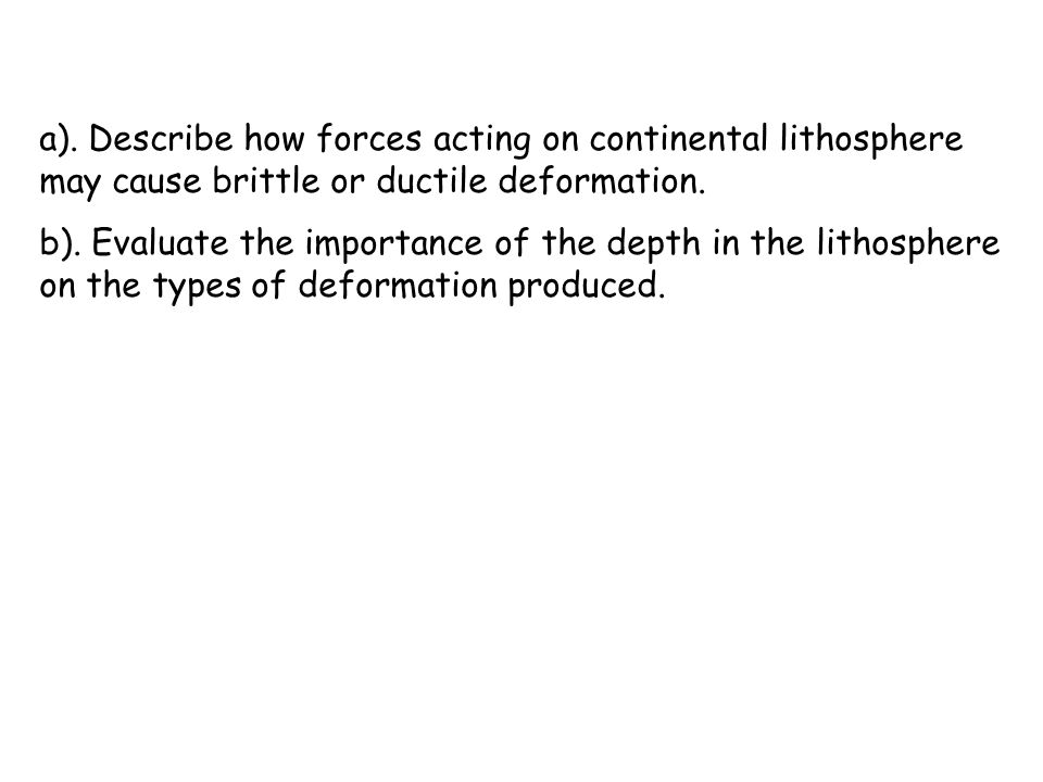 a). Describe how forces acting on continental lithosphere may cause brittle or ductile deformation.