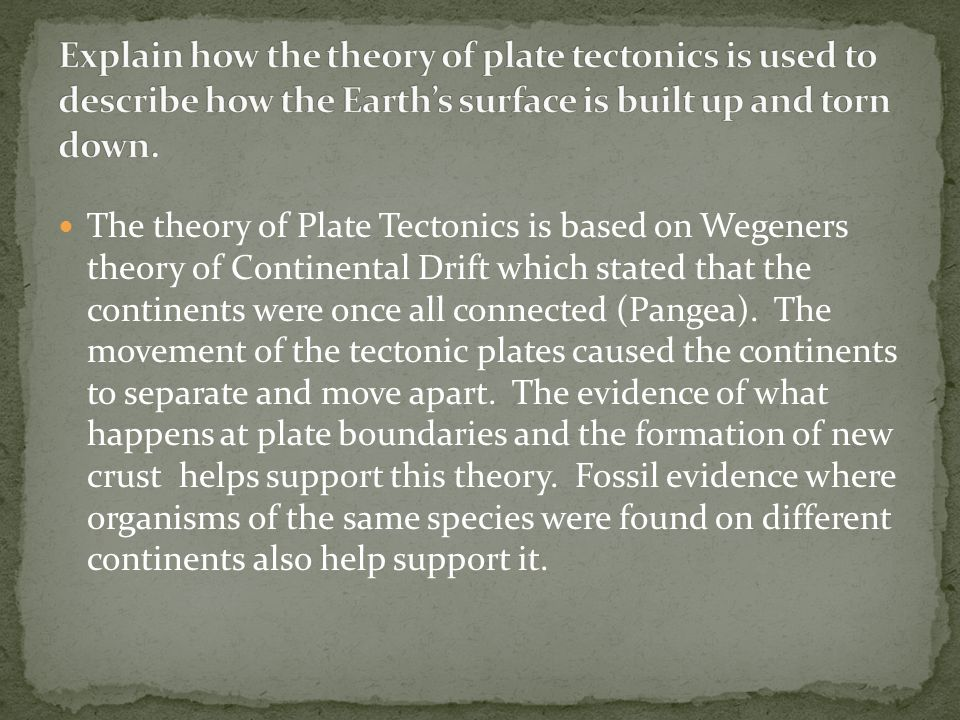 Explain how the theory of plate tectonics is used to describe how the Earth's surface is built up and torn down.