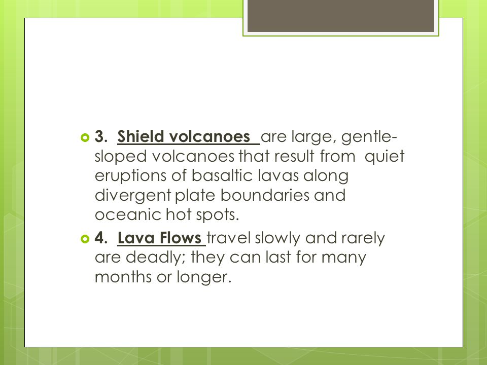 3. Shield volcanoes are large, gentle-sloped volcanoes that result from quiet eruptions of basaltic lavas along divergent plate boundaries and oceanic hot spots.