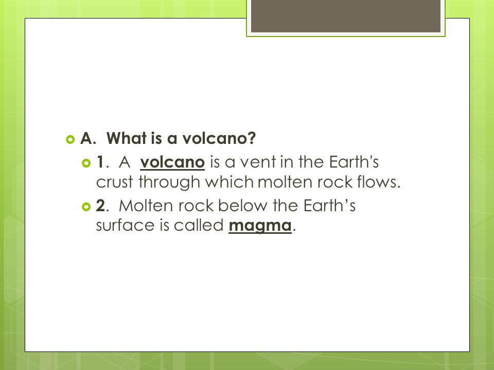 A. What is a volcano 1. A volcano is a vent in the Earth s crust through which molten rock flows.