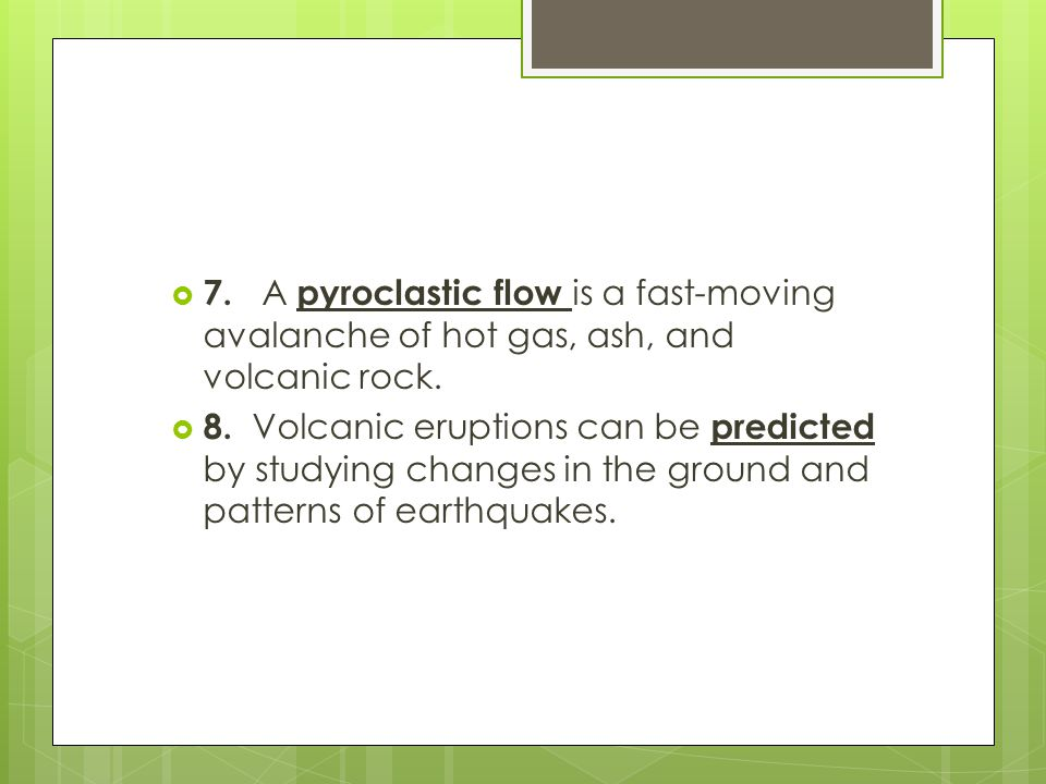 7. A pyroclastic flow is a fast-moving avalanche of hot gas, ash, and volcanic rock.