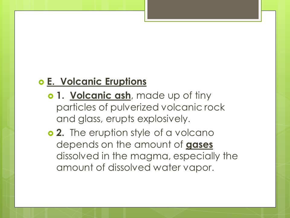 E. Volcanic Eruptions 1. Volcanic ash, made up of tiny particles of pulverized volcanic rock and glass, erupts explosively.