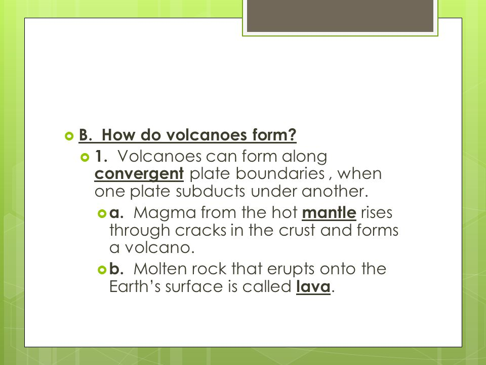 B. How do volcanoes form 1. Volcanoes can form along convergent plate boundaries , when one plate subducts under another.