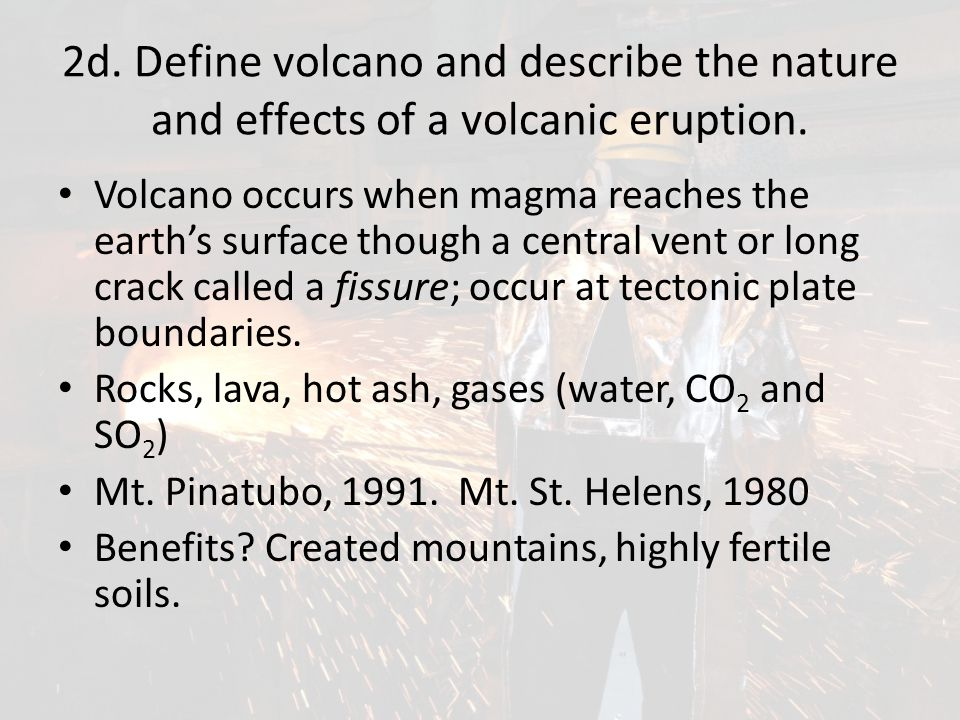 2d. Define volcano and describe the nature and effects of a volcanic eruption.