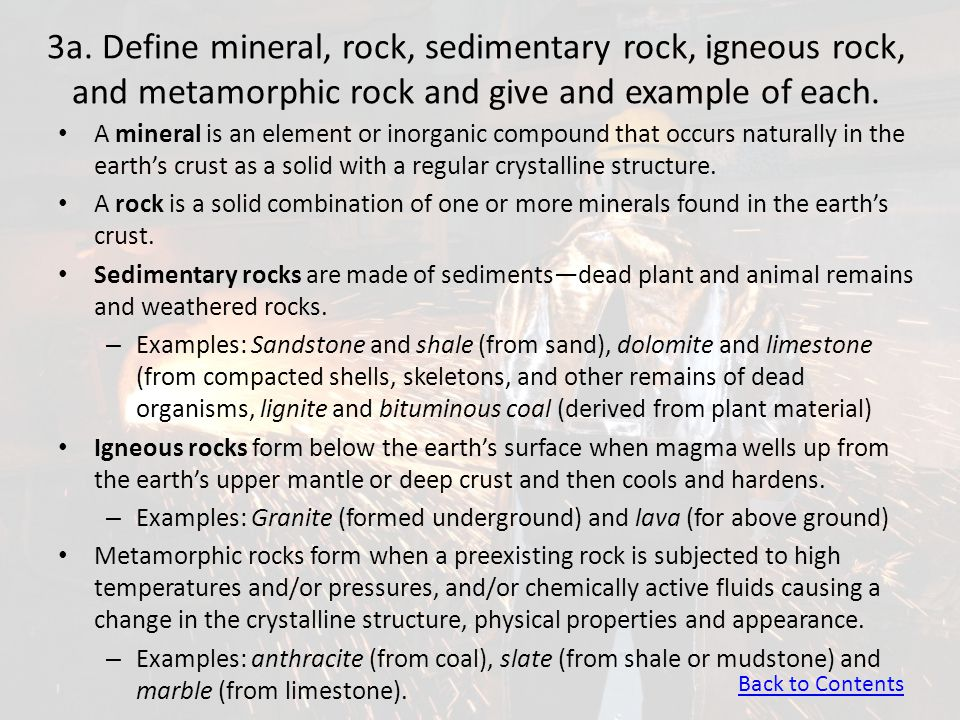 3a. Define mineral, rock, sedimentary rock, igneous rock, and metamorphic rock and give and example of each.