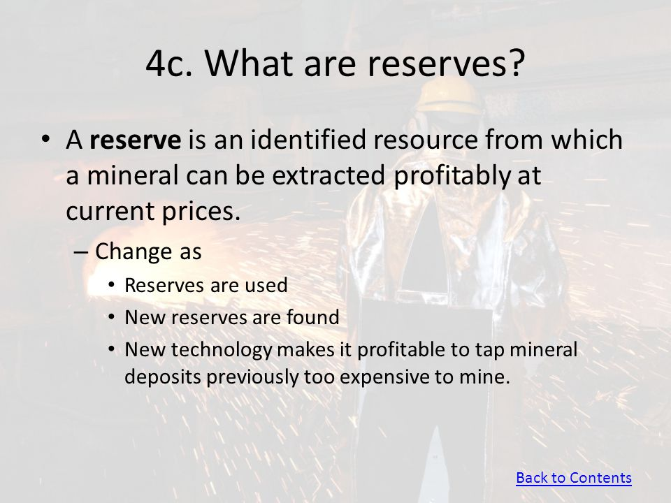 4c. What are reserves A reserve is an identified resource from which a mineral can be extracted profitably at current prices.