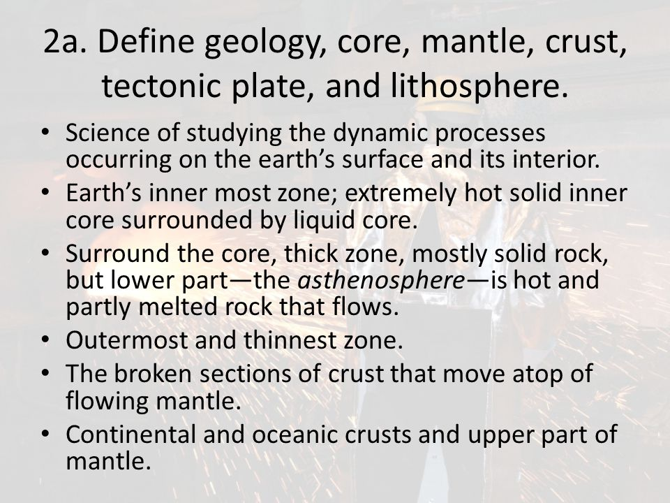 2a. Define geology, core, mantle, crust, tectonic plate, and lithosphere.